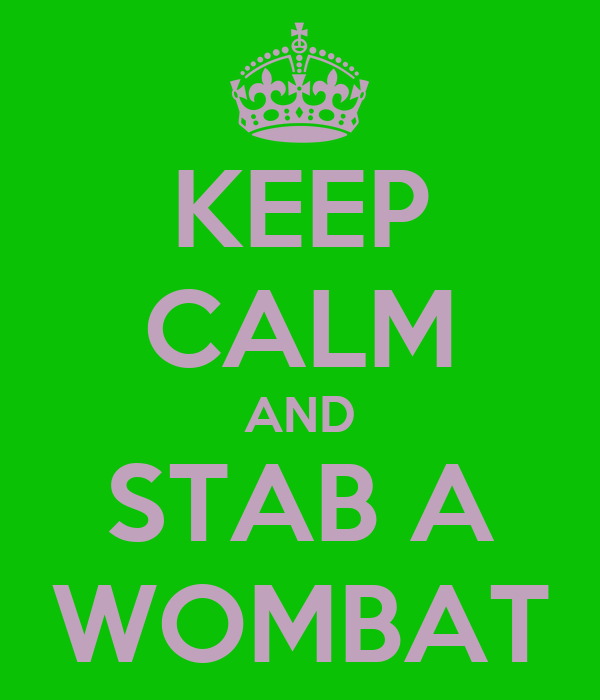 KEEP CALM AND STAB A WOMBAT