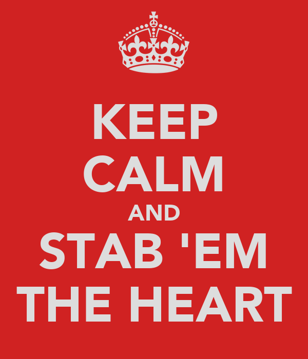 KEEP CALM AND STAB 'EM THE HEART