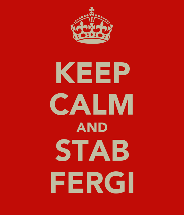 KEEP CALM AND STAB FERGI