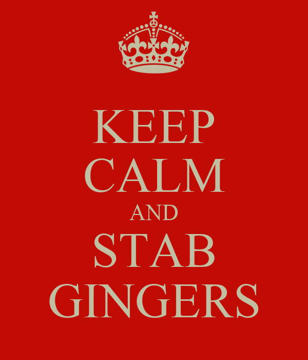 KEEP CALM AND STAB GINGERS
