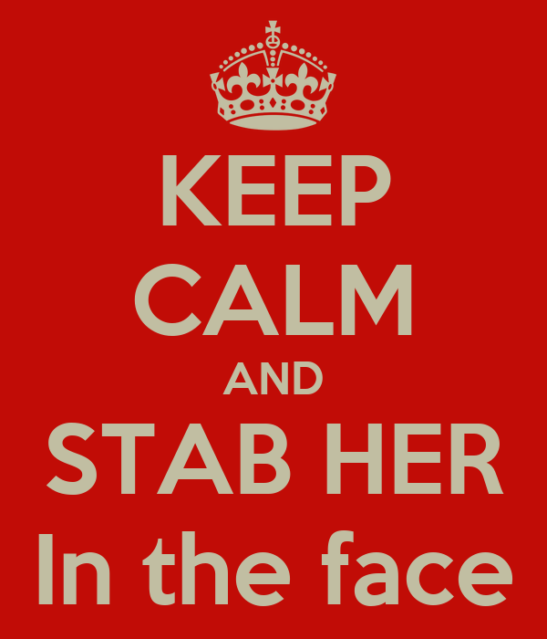 KEEP CALM AND STAB HER In the face