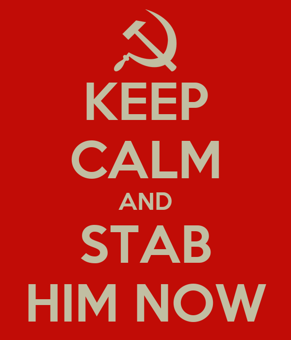 KEEP CALM AND STAB HIM NOW