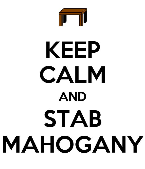 KEEP CALM AND STAB MAHOGANY