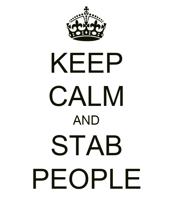 KEEP CALM AND STAB PEOPLE