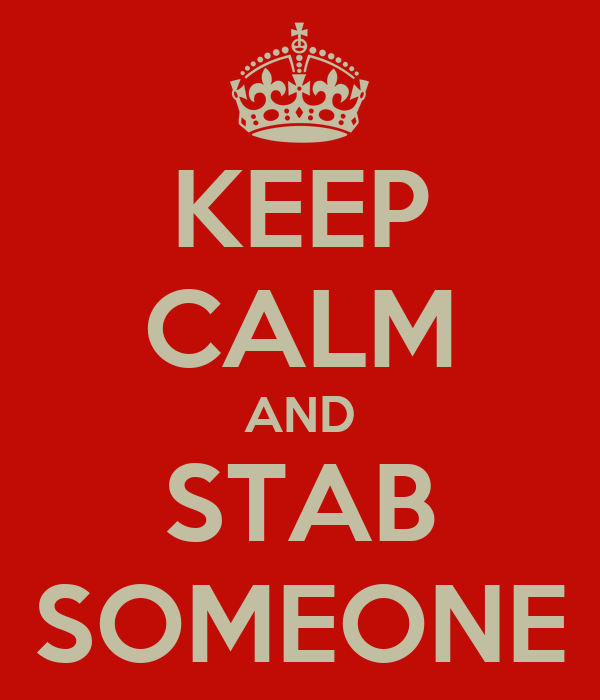 KEEP CALM AND STAB SOMEONE