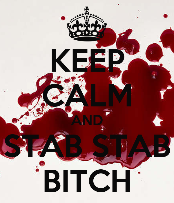 KEEP CALM AND STAB STAB BITCH