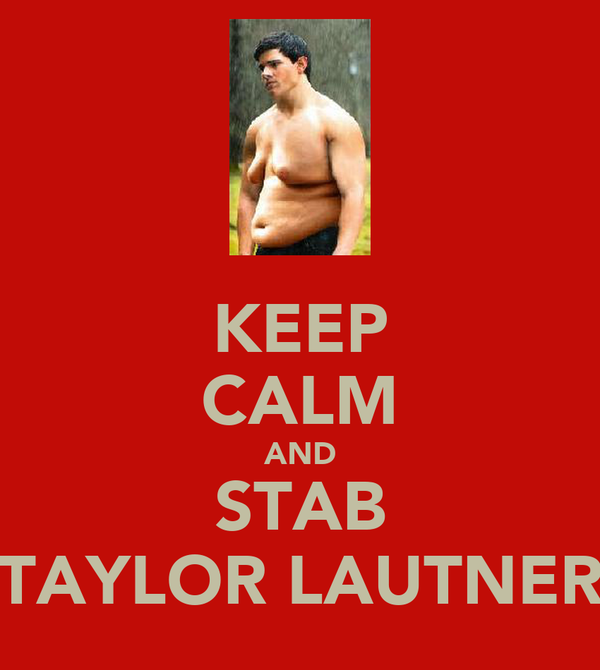 KEEP CALM AND STAB TAYLOR LAUTNER