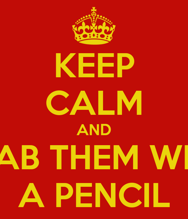 KEEP CALM AND STAB THEM WITH A PENCIL