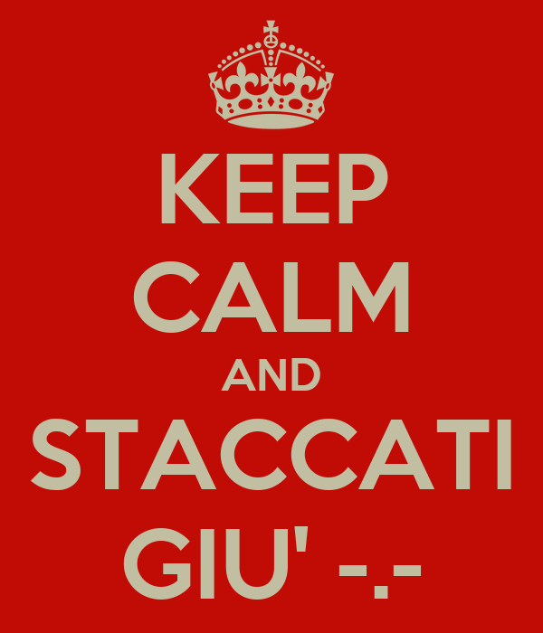 KEEP CALM AND STACCATI GIU' -.-