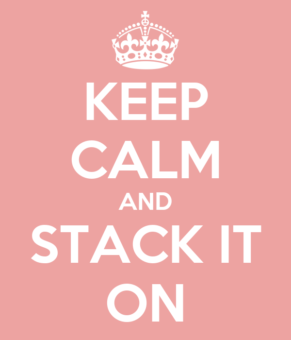 KEEP CALM AND STACK IT ON