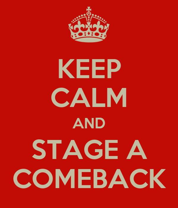 KEEP CALM AND STAGE A COMEBACK