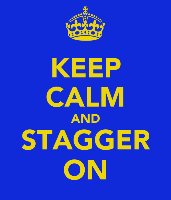 KEEP CALM AND STAGGER ON