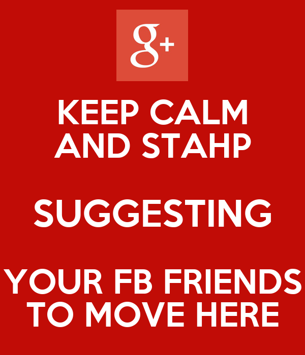 KEEP CALM AND STAHP SUGGESTING YOUR FB FRIENDS TO MOVE HERE