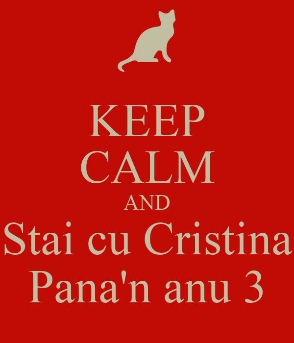 KEEP CALM AND Stai cu Cristina Pana'n anu 3