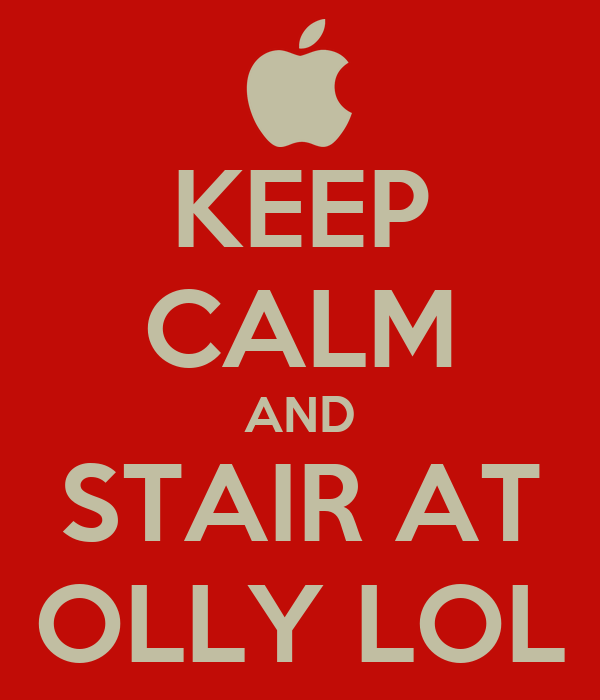 KEEP CALM AND STAIR AT OLLY LOL