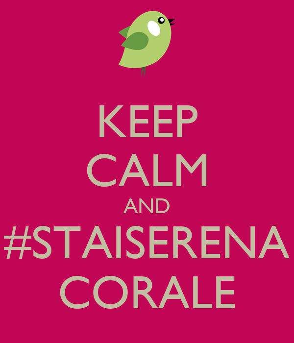 KEEP CALM AND #STAISERENA CORALE