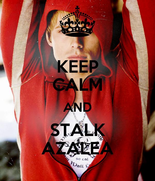 KEEP CALM AND STALK AZALEA