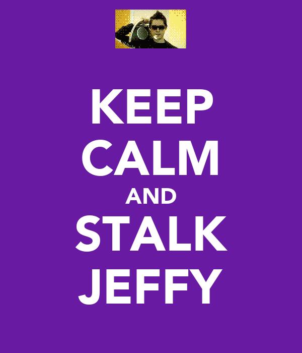 KEEP CALM AND STALK JEFFY