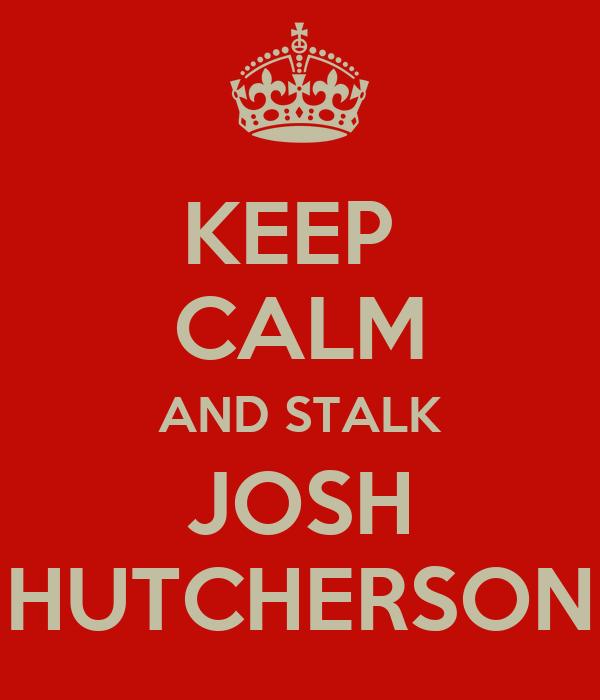 KEEP  CALM AND STALK JOSH HUTCHERSON