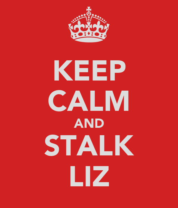 KEEP CALM AND STALK LIZ