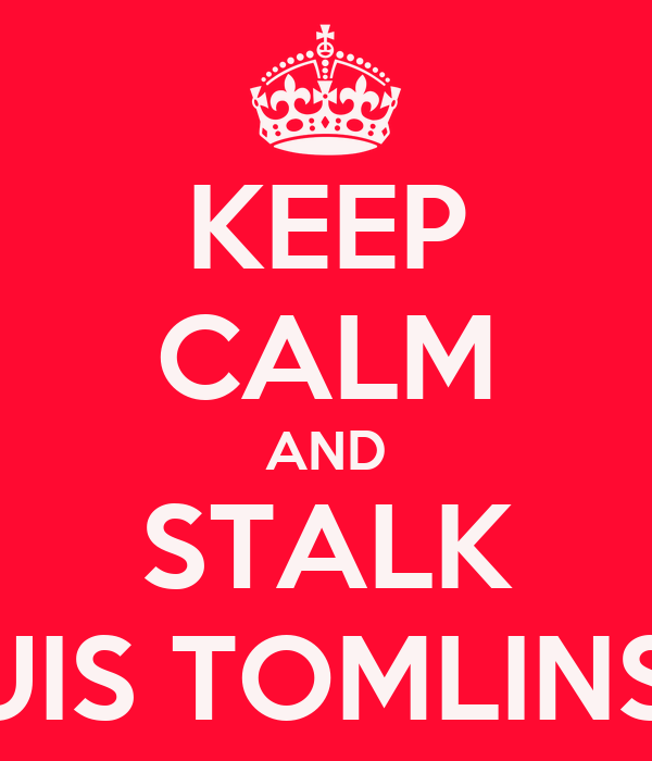 KEEP CALM AND STALK LOUIS TOMLINSON