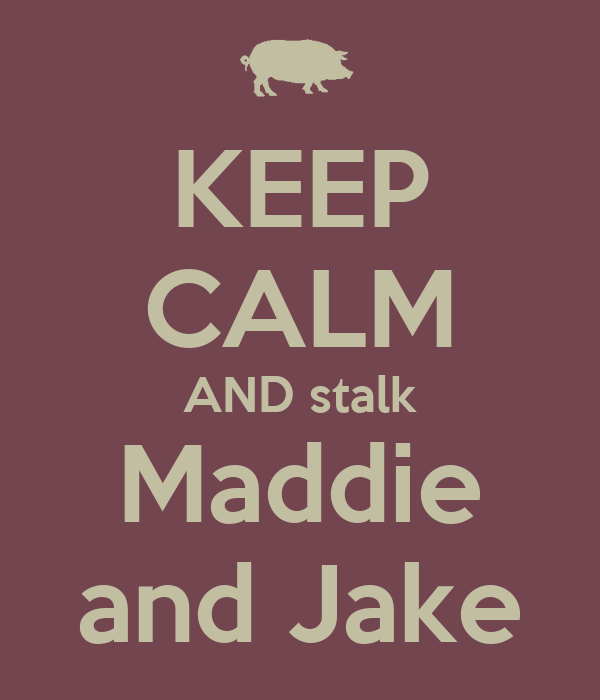 KEEP CALM AND stalk Maddie and Jake