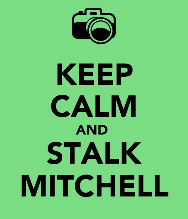KEEP CALM AND  STALK MITCHELL