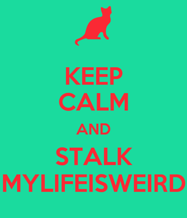 KEEP CALM AND STALK MYLIFEISWEIRD