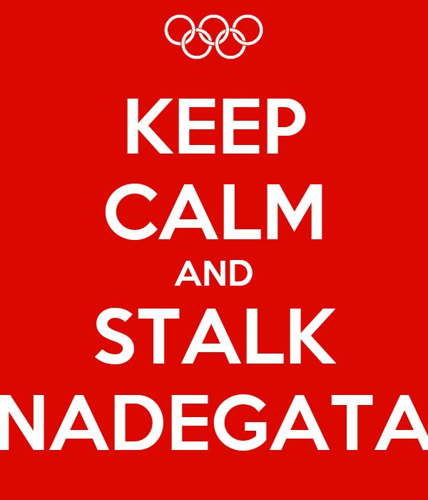 KEEP CALM AND STALK NADEGATA