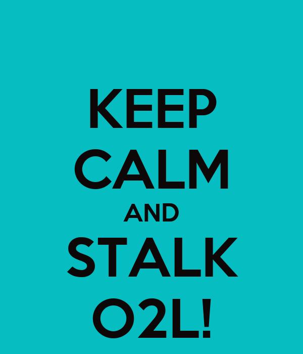 KEEP CALM AND STALK O2L!