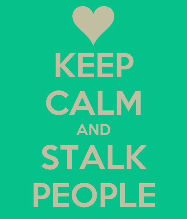 KEEP CALM AND STALK PEOPLE