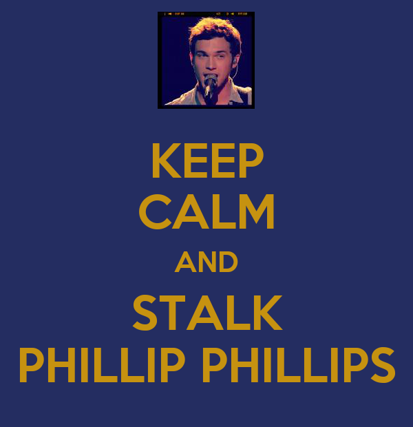 KEEP CALM AND STALK PHILLIP PHILLIPS