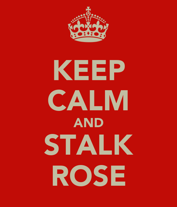 KEEP CALM AND STALK ROSE
