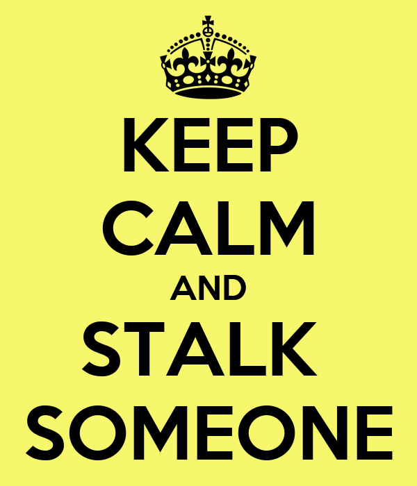 KEEP CALM AND STALK  SOMEONE