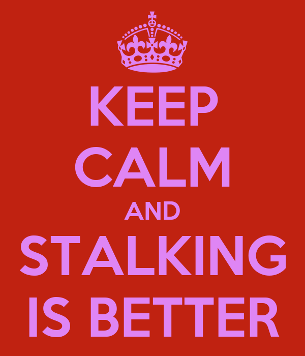 KEEP CALM AND STALKING IS BETTER