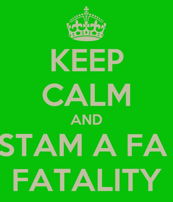 KEEP CALM AND STAM A FA  FATALITY