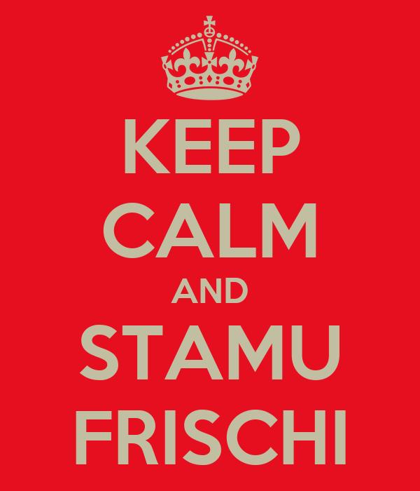 KEEP CALM AND STAMU FRISCHI