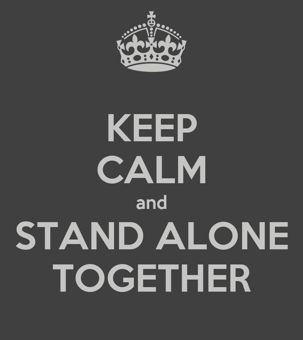 KEEP CALM and STAND ALONE TOGETHER