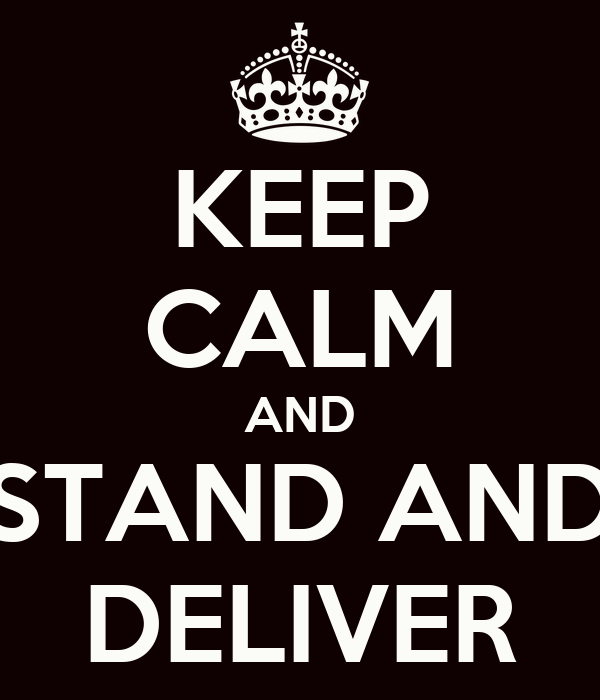 KEEP CALM AND STAND AND DELIVER