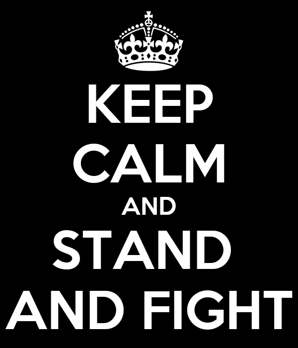 KEEP CALM AND STAND  AND FIGHT