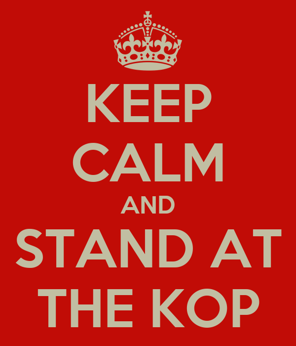 KEEP CALM AND STAND AT THE KOP