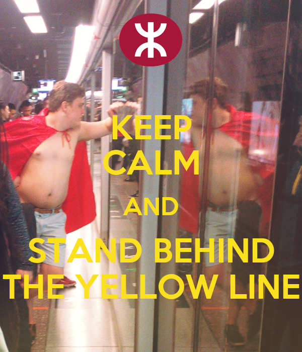 KEEP CALM AND STAND BEHIND THE YELLOW LINE