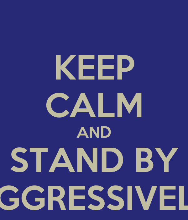 KEEP CALM AND STAND BY AGGRESSIVELY