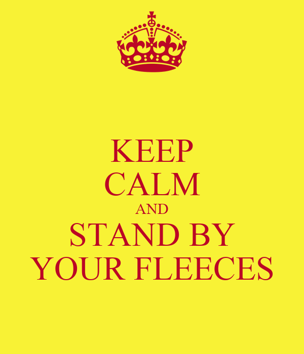 KEEP CALM AND STAND BY YOUR FLEECES