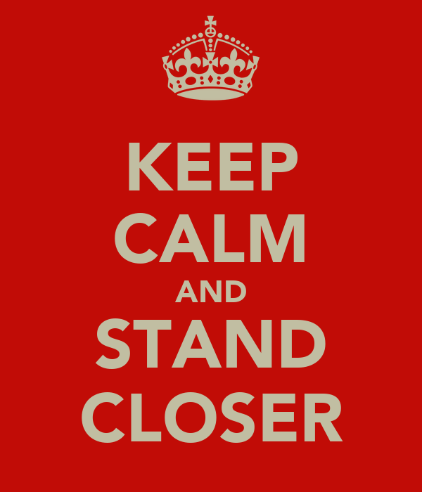 KEEP CALM AND STAND CLOSER