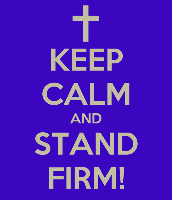 KEEP CALM AND STAND FIRM!