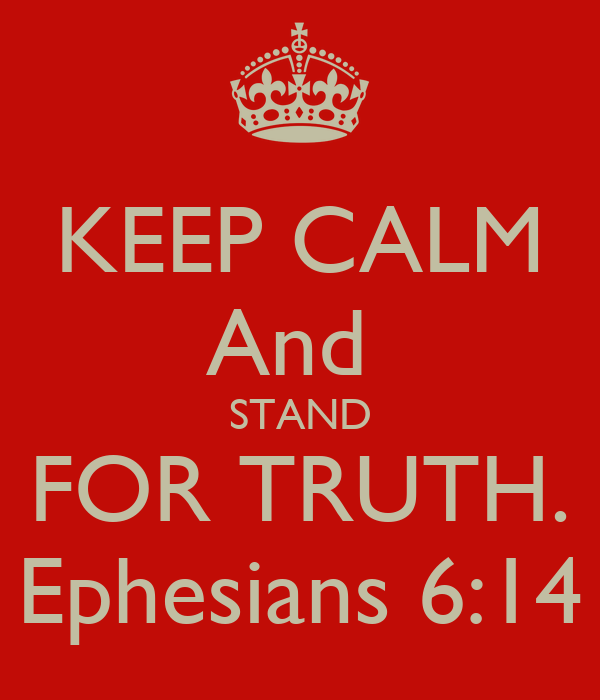 KEEP CALM And  STAND FOR TRUTH. Ephesians 6:14