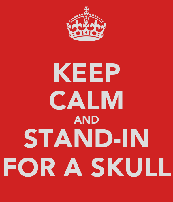 KEEP CALM AND STAND-IN FOR A SKULL