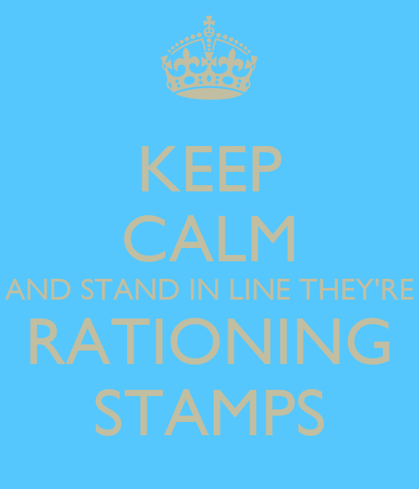 KEEP CALM AND STAND IN LINE THEY'RE RATIONING STAMPS