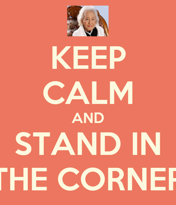 KEEP CALM AND STAND IN THE CORNER